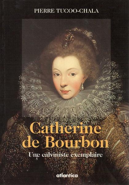 Catherine de Bourbon, une calviniste exemplaire - Pierre Tucoo-Chala